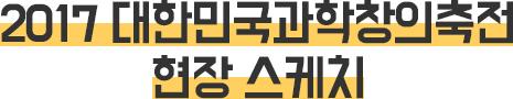 2017 대한민국과학창의축전현장 이모조모